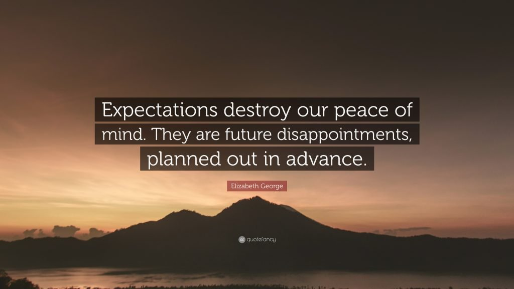 Quote: Expectations destroy our peace of mind. They are future disappointments, planned out in advance.