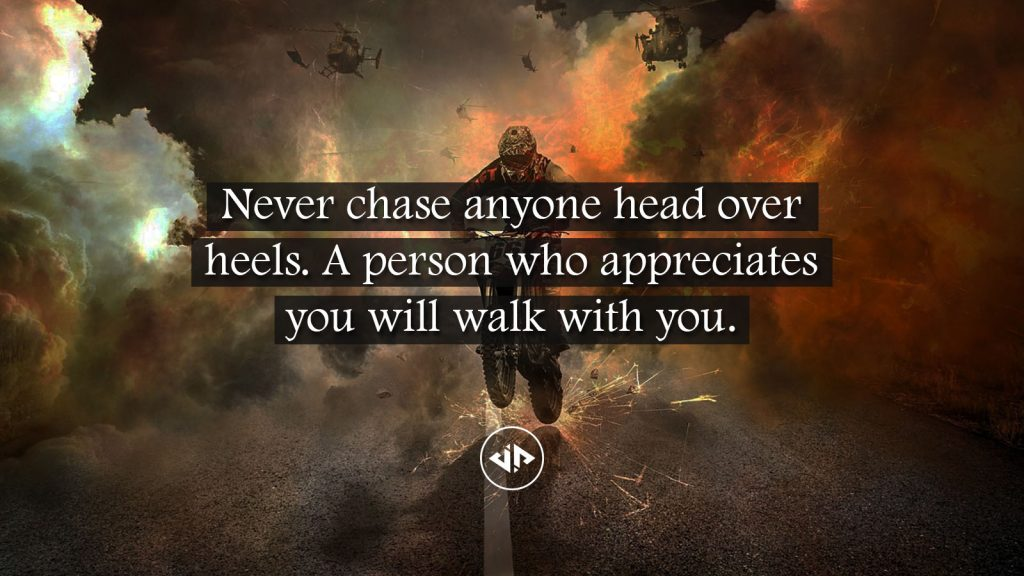 Quote: Never chase anyone head over heels. A person who appreciates you will walk with you.