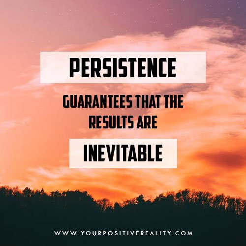 Persistence guarantees that the results are inevitable - How to Develop Persistence to Manifest Any Goal Without Quitting