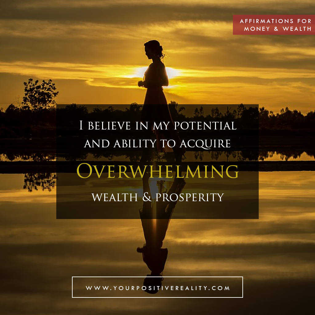 Money Affirmation 12: I believe in my potential and ability to acquire overwhelming wealth and prosperity