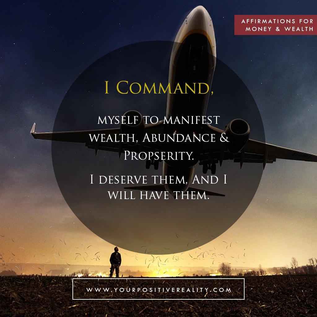 Money Affirmation 7: I command myself to manifest wealth, abundance & prosperity. I deserve them, and I will have them.