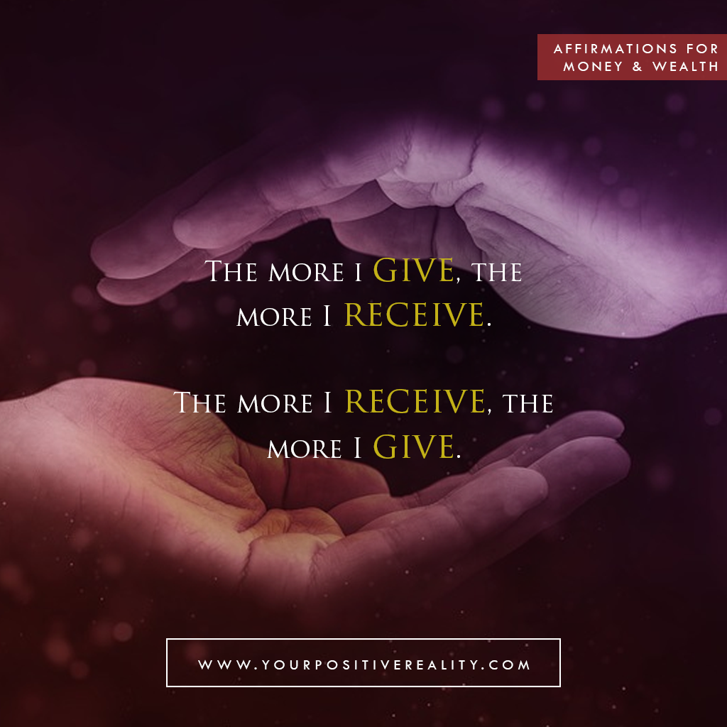 Money Affirmation 9: The more I give, the more I receive. The more I receive, the more I give